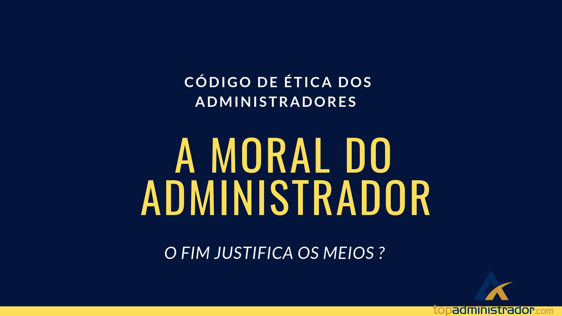 A moral do Administrador - O FIM JUSTIFICA OS MEIOS?
