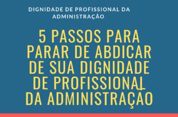 5 Passos para parar de abdicar de sua dignidade de profissional da administração
