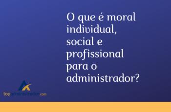 O que é moral individual, social e profissional para o administrador?